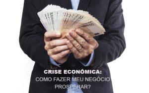 Crise Economica Como Fazer Meu Negocio Prosperar - Notícias e Artigos Contábeis