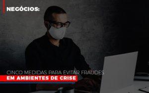 Negocios Cinco Medidas Para Evitar Fraudes Em Ambientes De Crise - Notícias e Artigos Contábeis