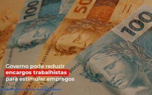 Governo Pode Reduzir Encargos Trabalhistas Post Contabilidade No Itaim Paulista Sp | Abcon Contabilidade - Notícias e Artigos Contábeis
