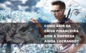 Como Sair Da Crise Financeira Com A Empresa Ainda Lucrando - Notícias e Artigos Contábeis