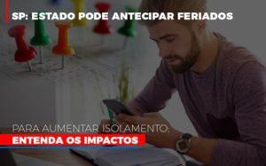 Sp Estado Pode Antecipar Feriados Para Aumentar Isolamento Entenda Os Impactos - Notícias e Artigos Contábeis