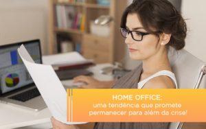 Home Office Uma Tendencia Que Promete Permanecer Para Alem Da Crise - Notícias e Artigos Contábeis