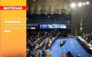 Senado Aprova Suspensao Da Cobranca De Credito Consignado Por 120 Dias - Notícias e Artigos Contábeis