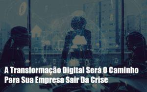 A Transformacao Digital Sera O Caminho Para Sua Empresa Sair Da Crise - Notícias e Artigos Contábeis