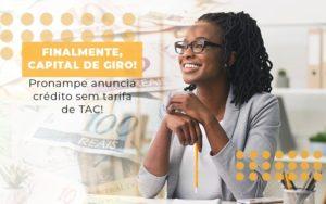 Finalmente Capital De Giro Pronampe Anuncia Credito Sem Tarifa De Tac - Notícias e Artigos Contábeis