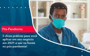 5 Dicas Práticas Para Você Aplicar Em Seu Negócio Em 2021 E Sair Na Frente No Pós Pandemia (1) - Abrir Empresa Simples