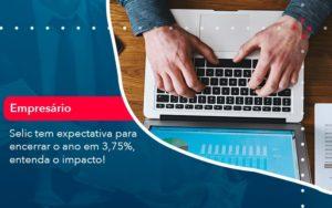 Selic Tem Expectativa Para Encarar O Ano Em 375 Entenda O Impacto (1) - Abrir Empresa Simples