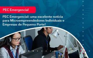 Pec Emergencial Uma Excelente Noticia Para Microempreendedores Individuais E Empresas De Pequeno Porte (1) - Abrir Empresa Simples